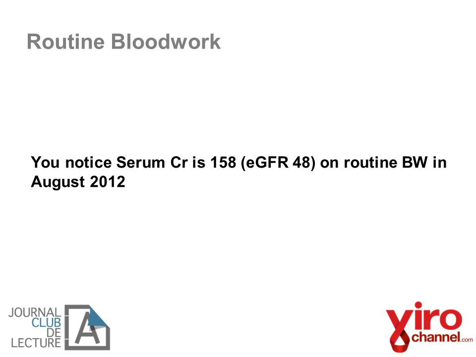Routine Bloodwork You notice Serum Cr is 158 (eGFR 48) on routine BW in August 2012