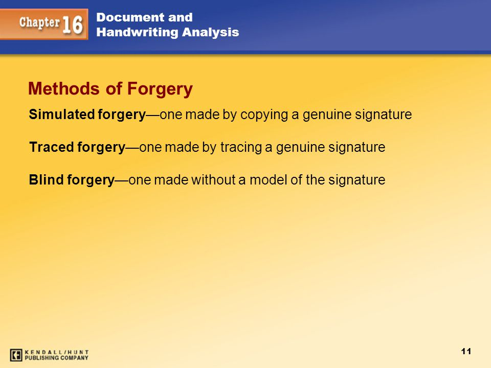 Chapter 15 Methods of Forgery. Simulated forgery—one made by copying a genuine signature. Traced forgery—one made by tracing a genuine signature.