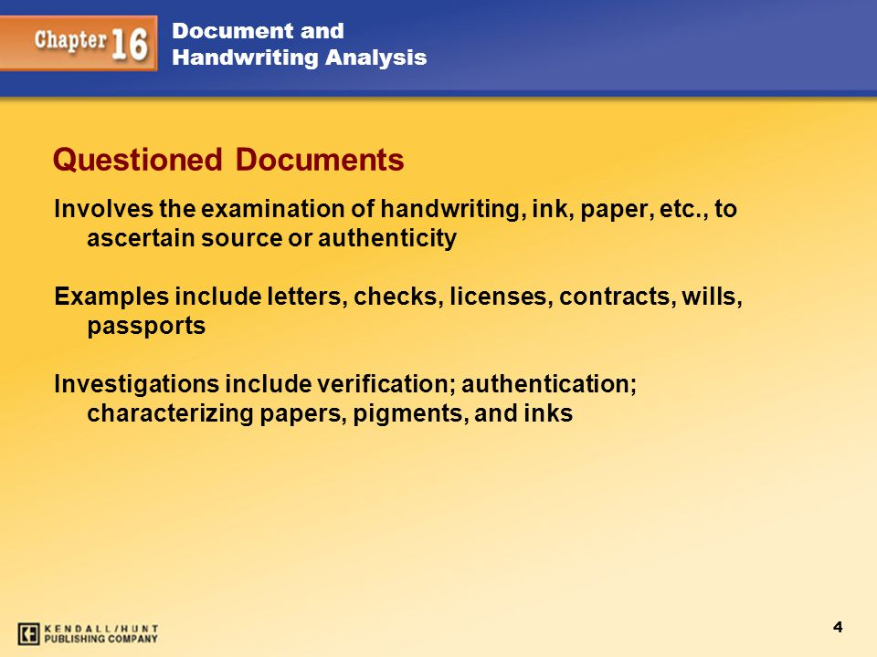 Chapter 15 Questioned Documents. Involves the examination of handwriting, ink, paper, etc., to ascertain source or authenticity.