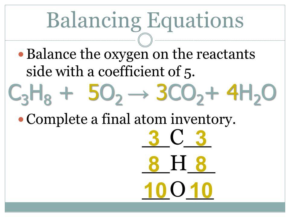 Balancing Equations C3H8 + 5O2 → 3CO2+ 4H2O __C__ 3 3 __H__ 8 8 __O__