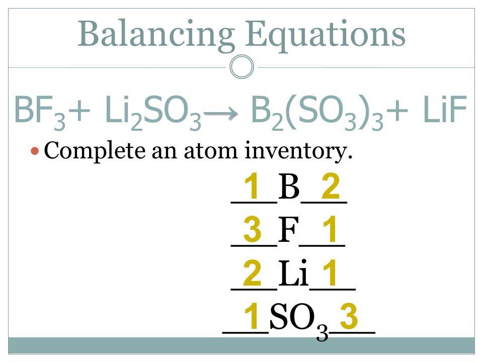 Balancing Equations BF3+ Li2SO3→ B2(SO3)3+ LiF 1 2 3 1 2 1 1 3 __B__