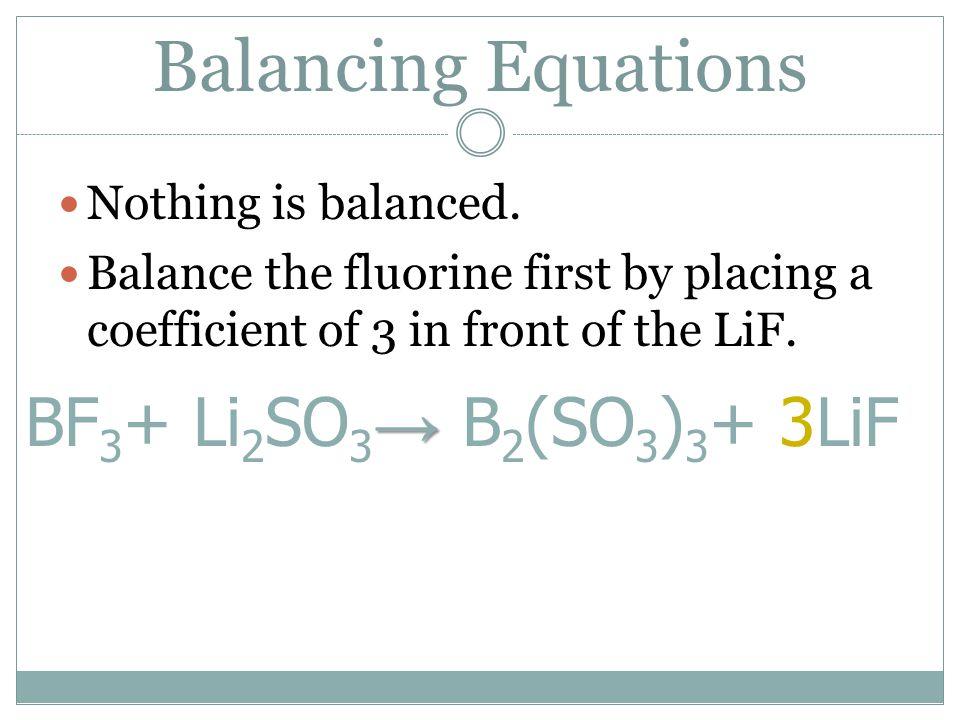 Balancing Equations BF3+ Li2SO3→ B2(SO3)3+ 3LiF Nothing is balanced.