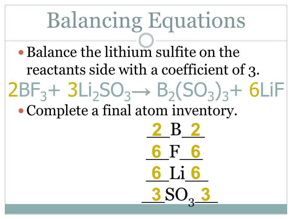 Balancing Equations __B__ 2BF3+ 3Li2SO3→ B2(SO3)3+ 6LiF 2 2 __F__ 6 6