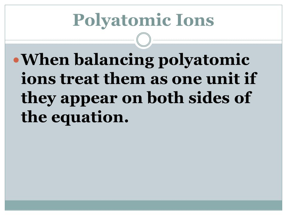 Polyatomic Ions When balancing polyatomic ions treat them as one unit if they appear on both sides of the equation.