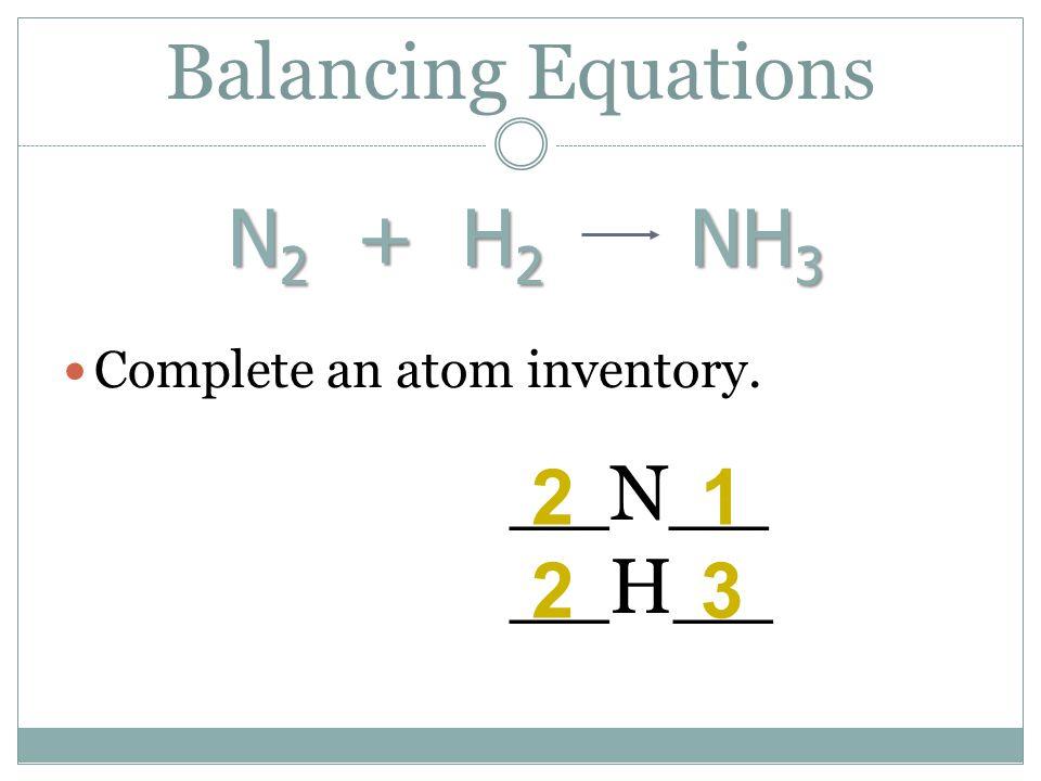 Balancing Equations N2 + H2 NH3 __N__ 2 1 __H__ 2 3