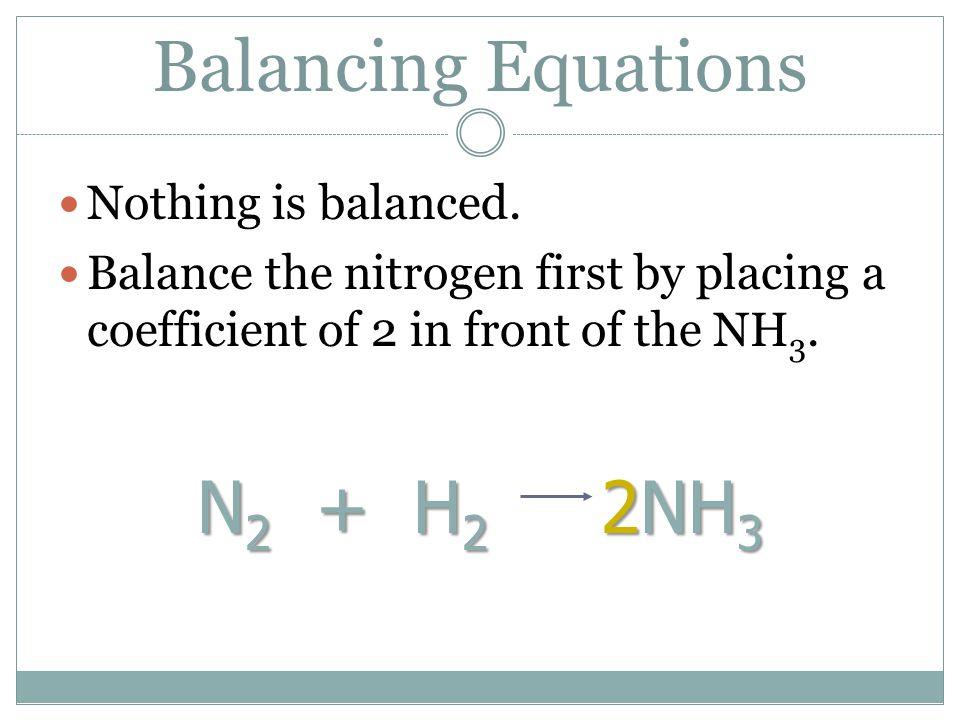 Balancing Equations N2 + H2 2NH3 Nothing is balanced.
