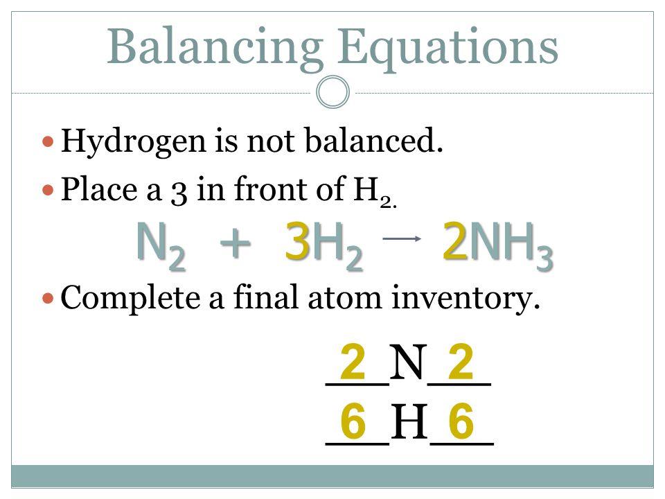 Balancing Equations N2 + 3H2 2NH3 2 2 6 6 __N__ __H__