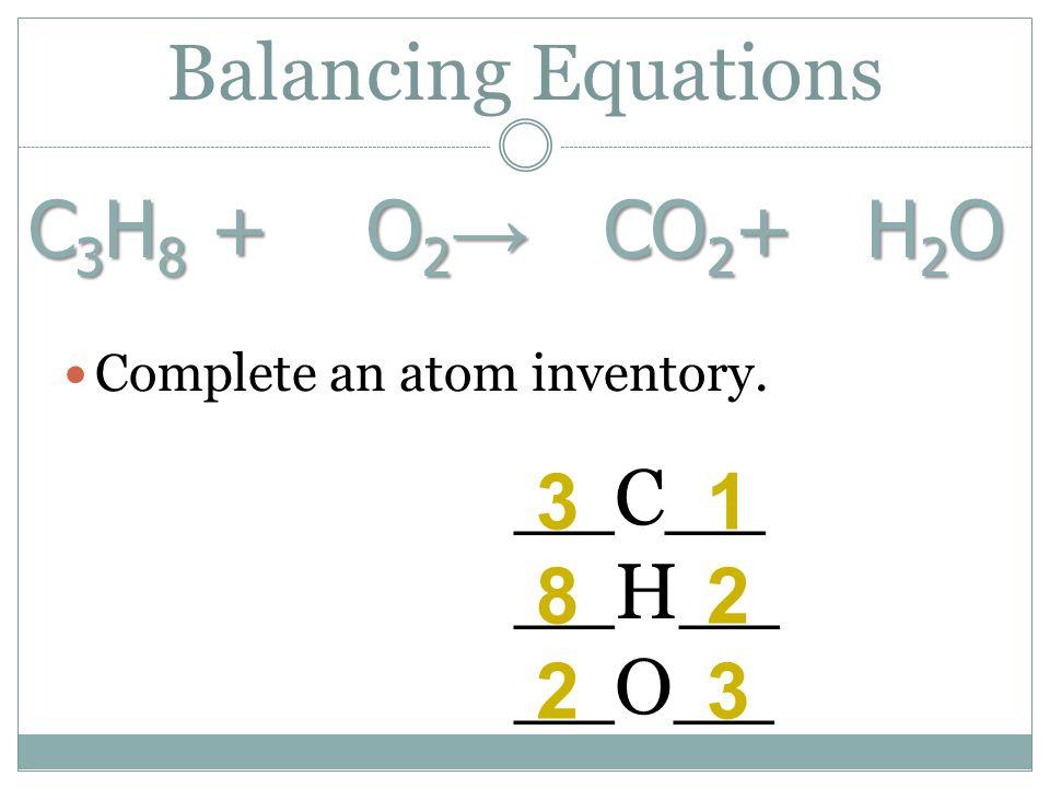 Balancing Equations C3H8 + O2→ CO2+ H2O __C__ 3 1 __H__ 8 2 __O__ 2 3