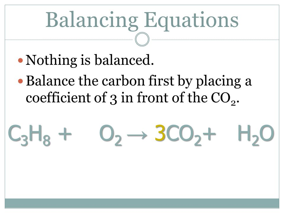 Balancing Equations C3H8 + O2 → 3CO2+ H2O Nothing is balanced.
