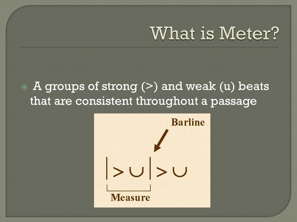 What is Meter A groups of strong (>) and weak (u) beats that are consistent throughout a passage