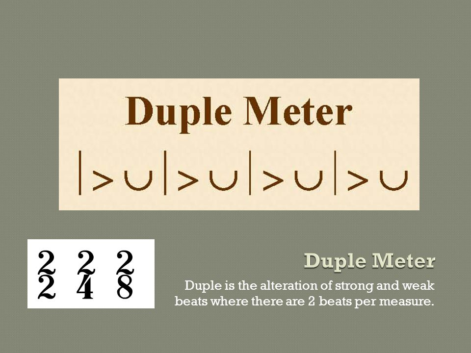 Duple Meter Duple is the alteration of strong and weak beats where there are 2 beats per measure.