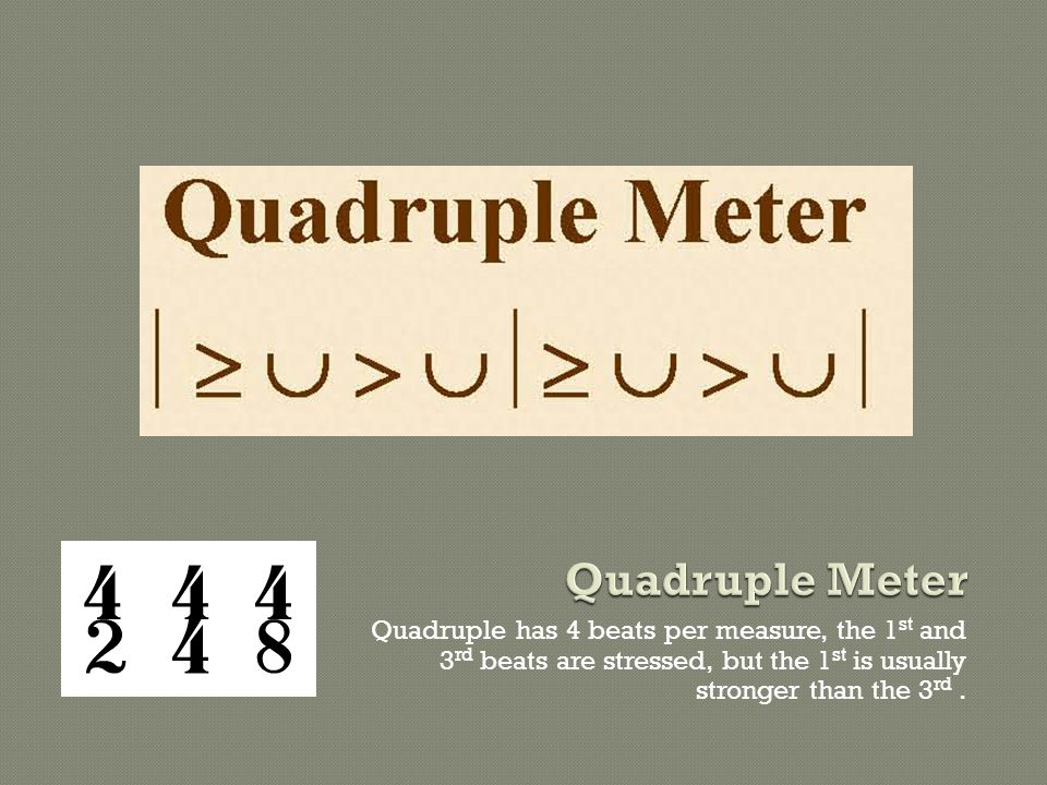 Quadruple Meter Quadruple has 4 beats per measure, the 1st and 3rd beats are stressed, but the 1st is usually stronger than the 3rd .