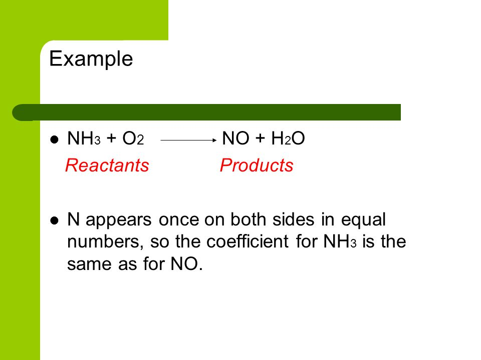 Example NH3 + O2 NO + H2O Reactants Products
