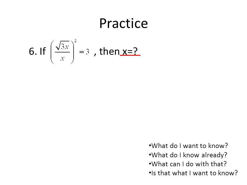 Practice 6. If , then x= ____ What do I want to know