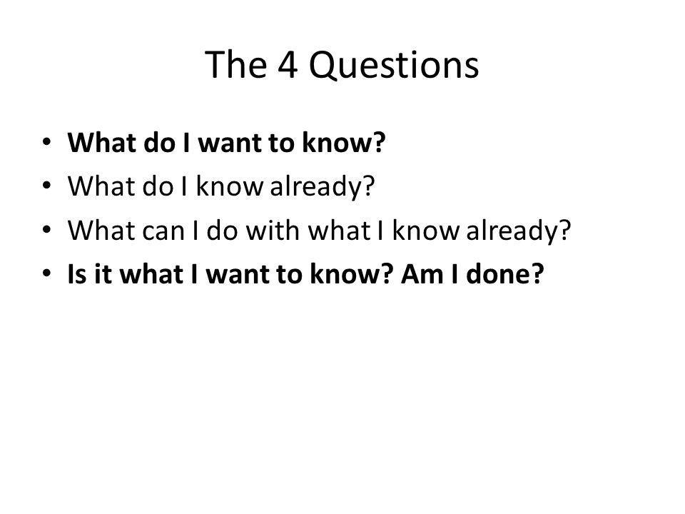The 4 Questions What do I want to know What do I know already