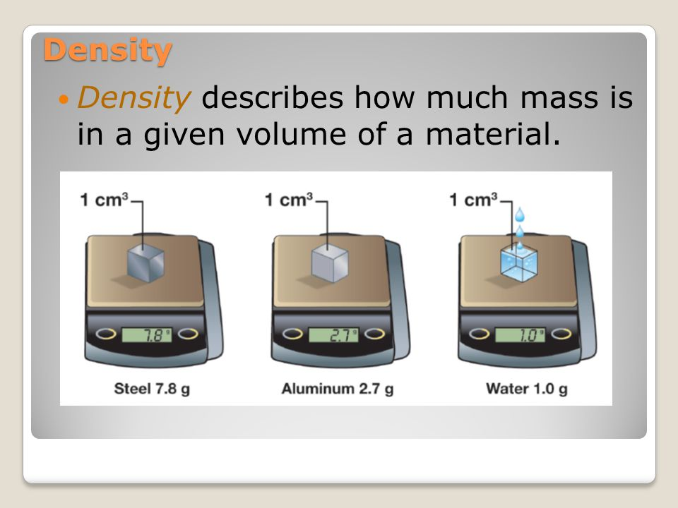 Density Density describes how much mass is in a given volume of a material.