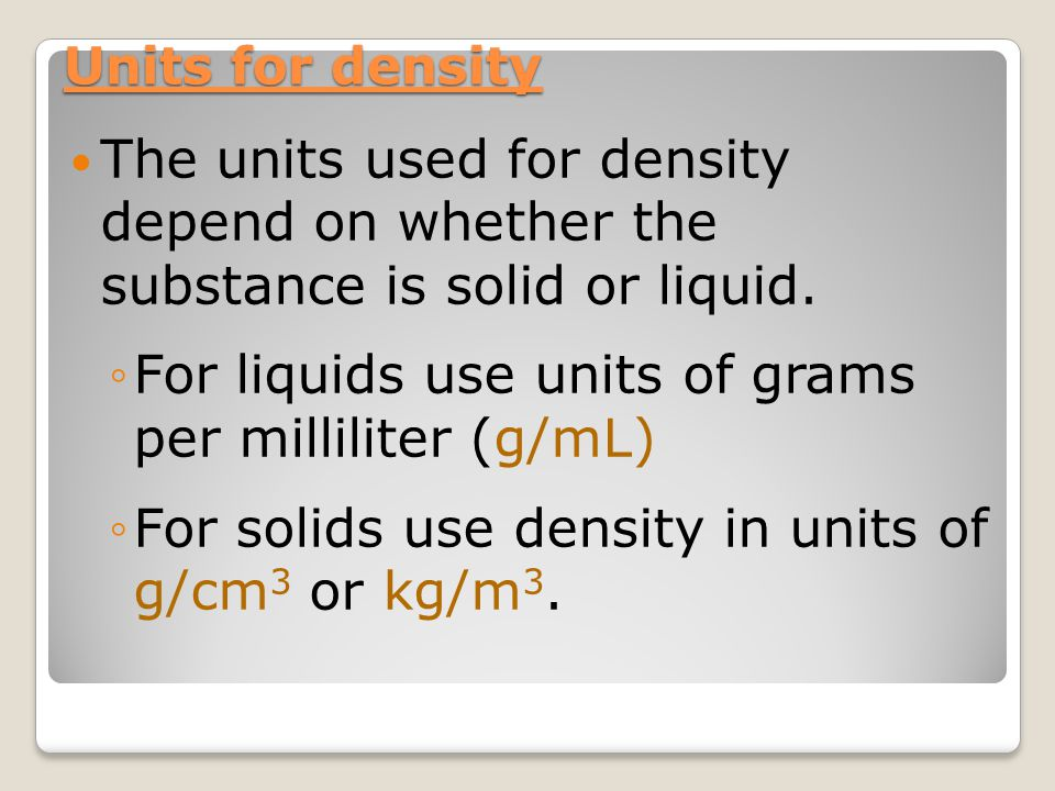 For liquids use units of grams per milliliter (g/mL)