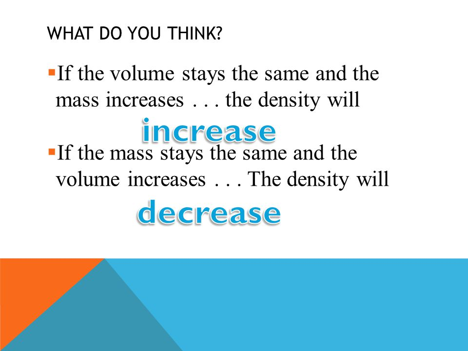 What do you think If the volume stays the same and the mass increases . . . the density will.