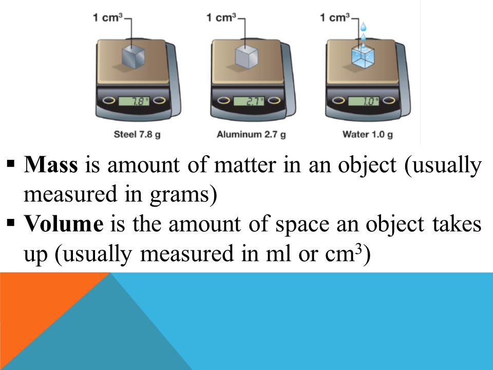 Mass is amount of matter in an object (usually measured in grams)