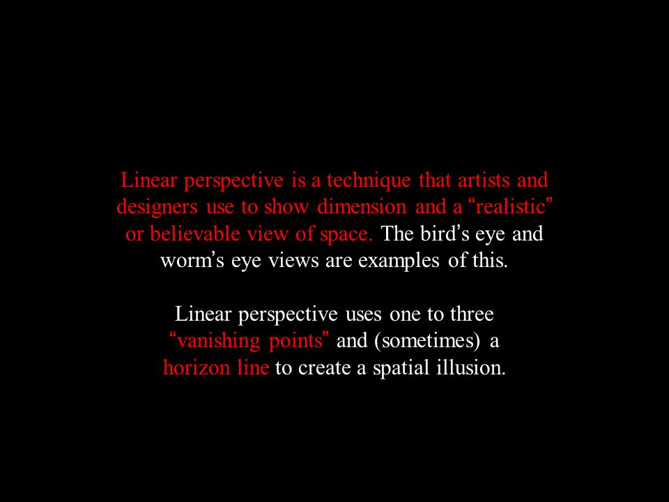 Linear perspective is a technique that artists and designers use to show dimension and a realistic or believable view of space. The bird's eye and worm's eye views are examples of this.