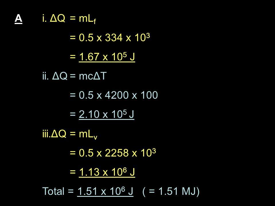 A i. ΔQ = mLf = 0.5 x 334 x 103. = 1.67 x 105 J. ii. ΔQ = mcΔT. = 0.5 x 4200 x 100. = 2.10 x 105 J.