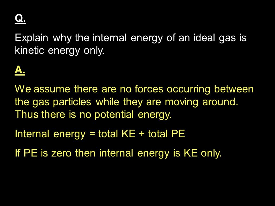 Q. Explain why the internal energy of an ideal gas is kinetic energy only. A.