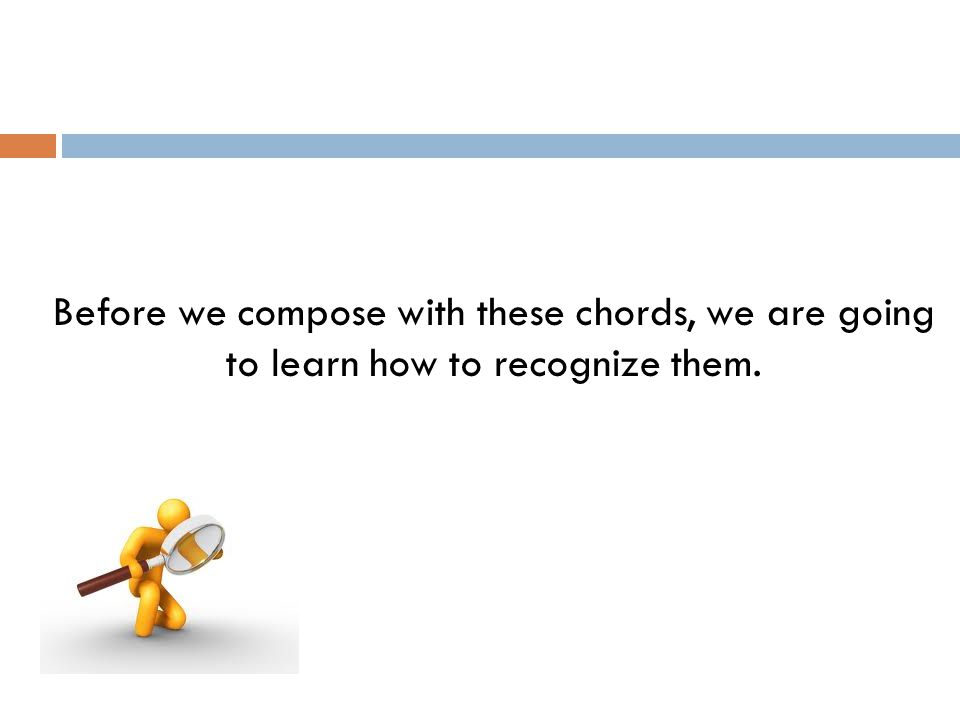 Before we compose with these chords, we are going to learn how to recognize them.