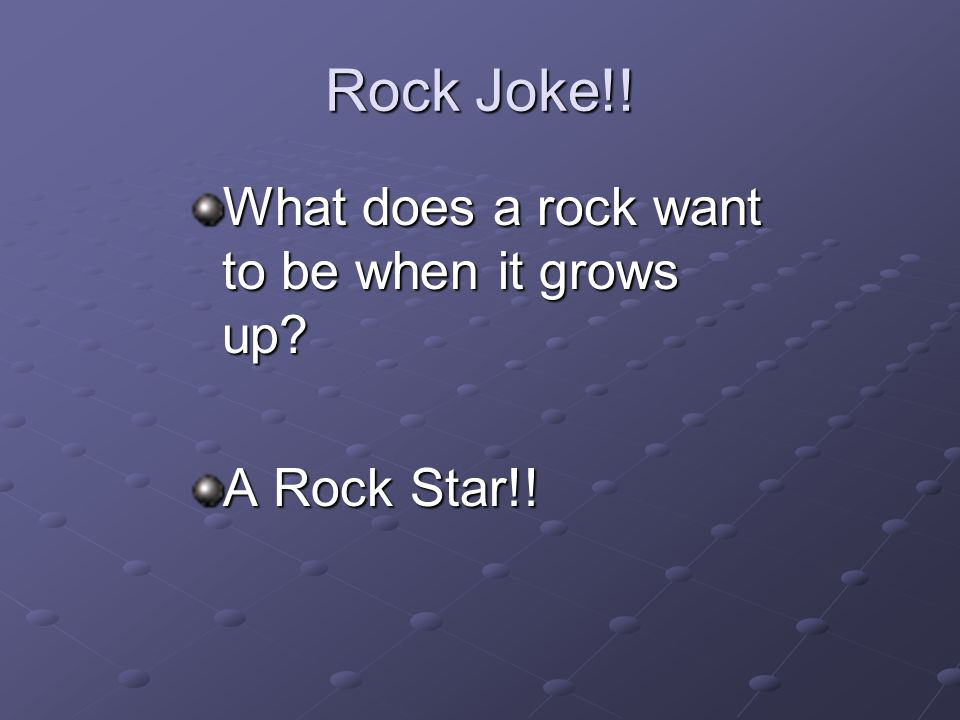 Rock Joke!! What does a rock want to be when it grows up