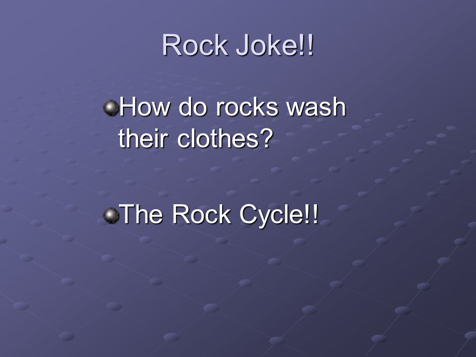 Rock Joke!! How do rocks wash their clothes The Rock Cycle!!