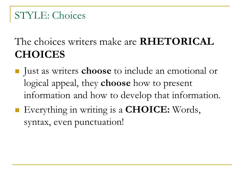 STYLE: Choices The choices writers make are RHETORICAL CHOICES