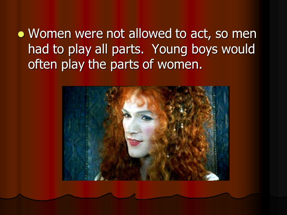 Women were not allowed to act, so men had to play all parts