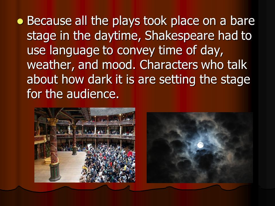 Because all the plays took place on a bare stage in the daytime, Shakespeare had to use language to convey time of day, weather, and mood.
