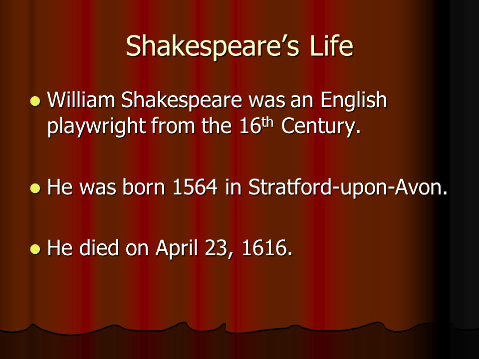 Shakespeare's Life William Shakespeare was an English playwright from the 16th Century. He was born 1564 in Stratford-upon-Avon.