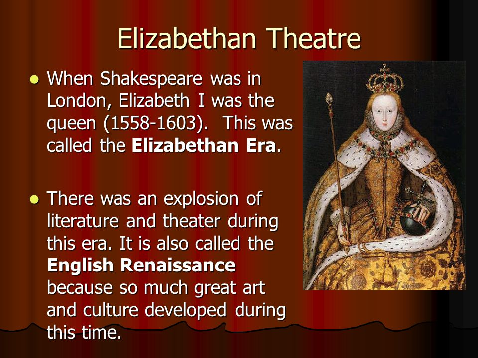 Elizabethan Theatre When Shakespeare was in London, Elizabeth I was the queen (1558-1603). This was called the Elizabethan Era.