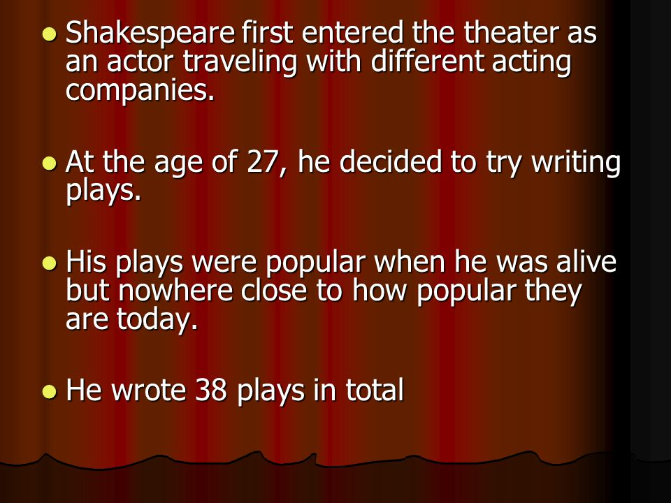 Shakespeare first entered the theater as an actor traveling with different acting companies.