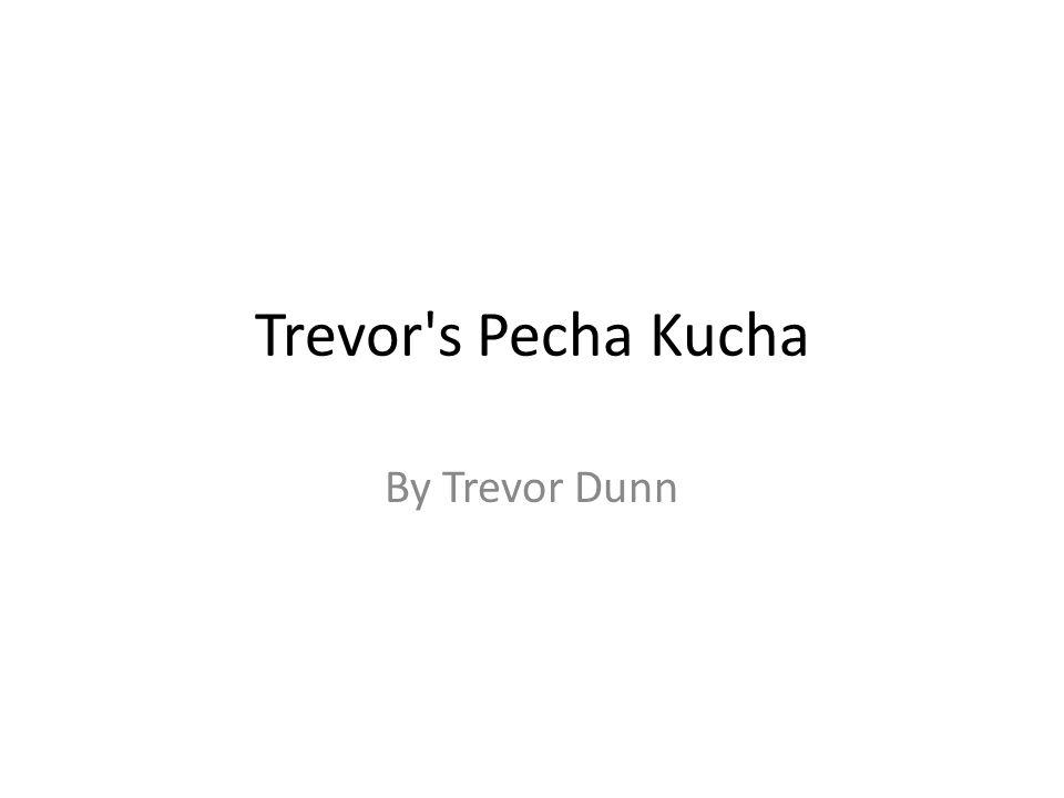Trevor s Pecha Kucha By Trevor Dunn