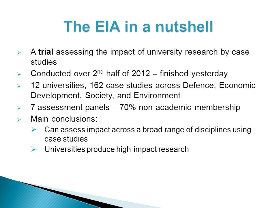 The EIA in a nutshell A trial assessing the impact of university research by case studies. Conducted over 2nd half of 2012 – finished yesterday.
