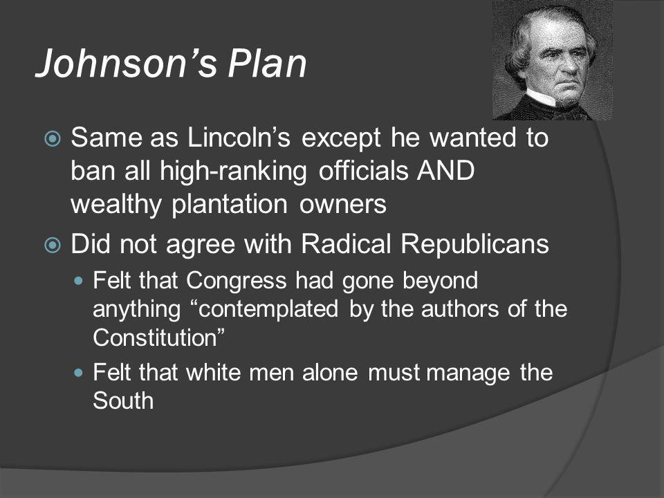 Johnson's Plan Same as Lincoln's except he wanted to ban all high-ranking officials AND wealthy plantation owners.