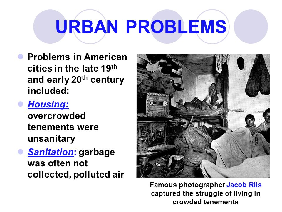 URBAN PROBLEMS Problems in American cities in the late 19th and early 20th century included: Housing: overcrowded tenements were unsanitary.