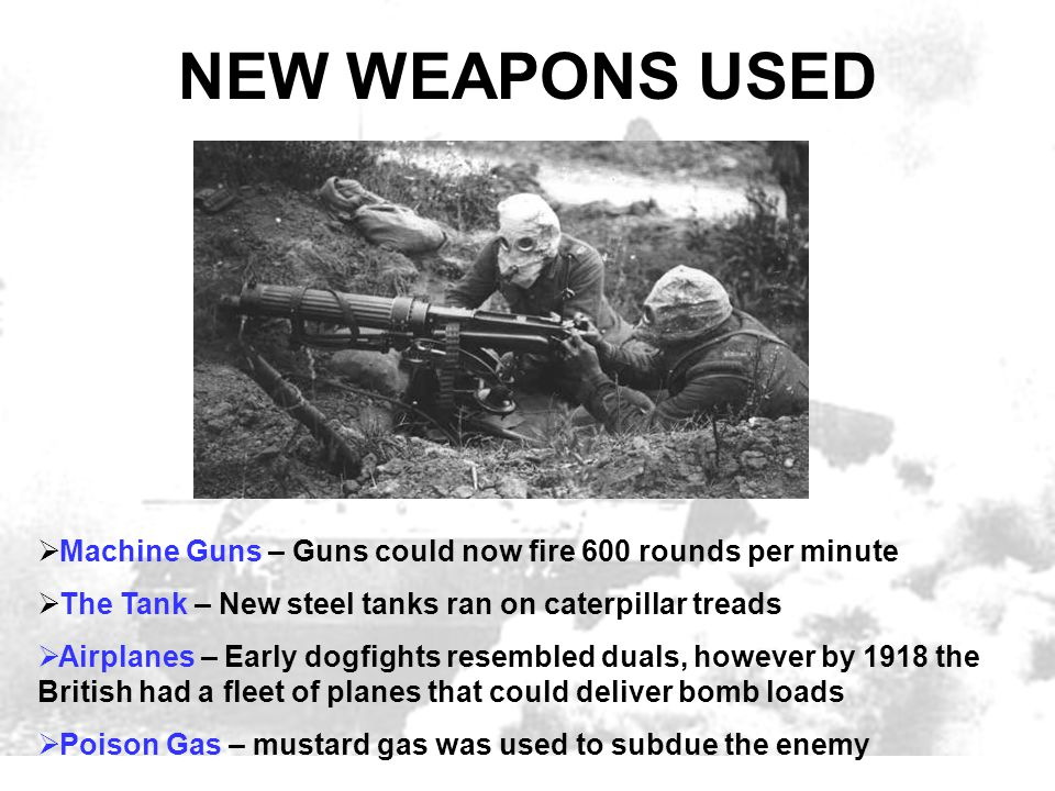NEW WEAPONS USED Machine Guns – Guns could now fire 600 rounds per minute. The Tank – New steel tanks ran on caterpillar treads.