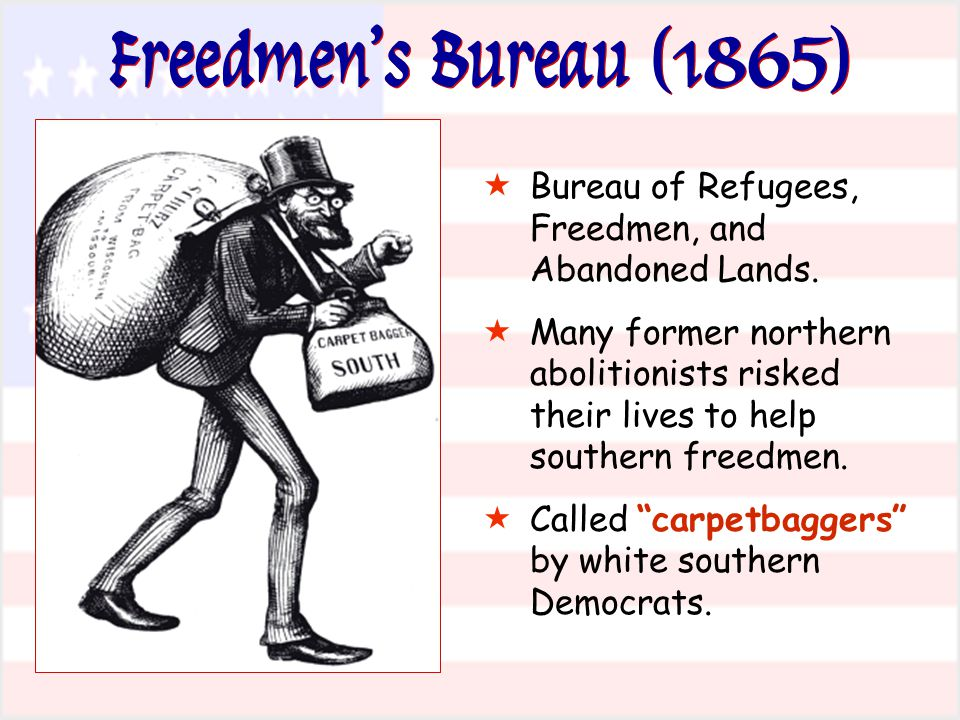 Freedmen's Bureau (1865) Bureau of Refugees, Freedmen, and Abandoned Lands.