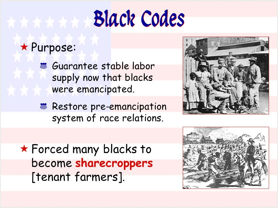 Black Codes Purpose: Guarantee stable labor supply now that blacks were emancipated. Restore pre-emancipation system of race relations.