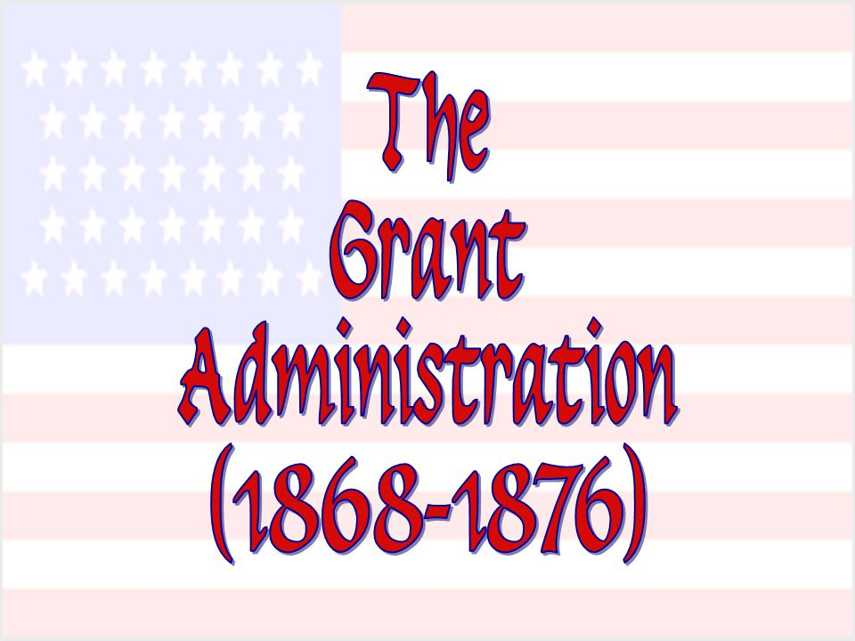 The Grant Administration (1868-1876)