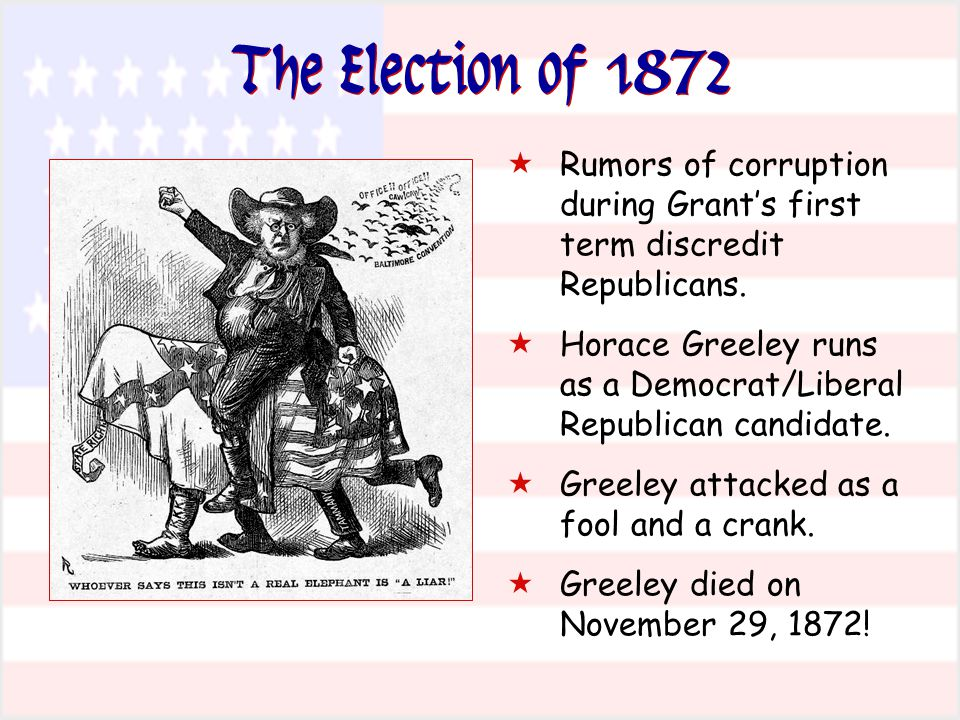 The Election of 1872 Rumors of corruption during Grant's first term discredit Republicans.