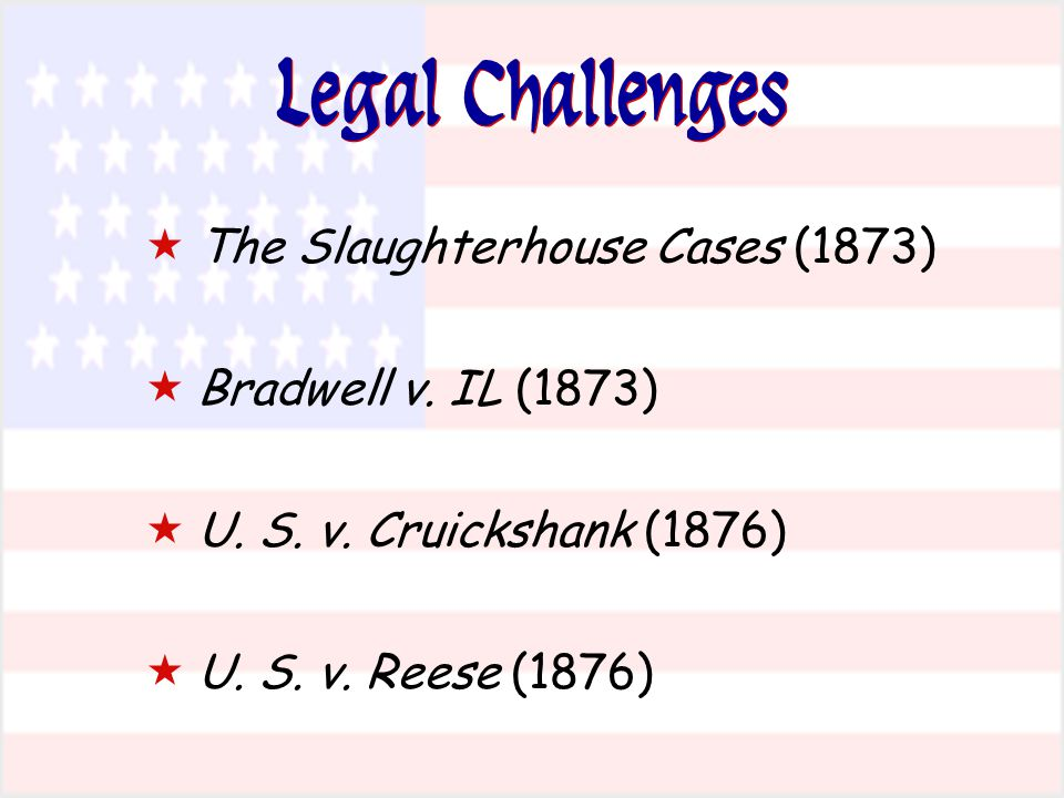 Legal Challenges The Slaughterhouse Cases (1873) Bradwell v. IL (1873)