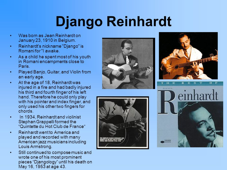 Django Reinhardt Was born as Jean Reinhardt on January 23, 1910 in Belgium. Reinhardt s nickname Django is Romani for I awake.