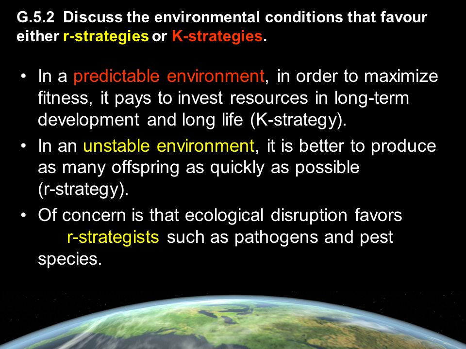 G.5.2 Discuss the environmental conditions that favour either r-strategies or K-strategies.