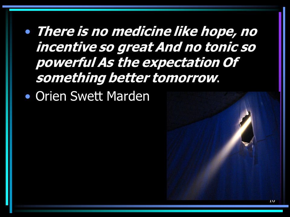 There is no medicine like hope, no incentive so great And no tonic so powerful As the expectation Of something better tomorrow.