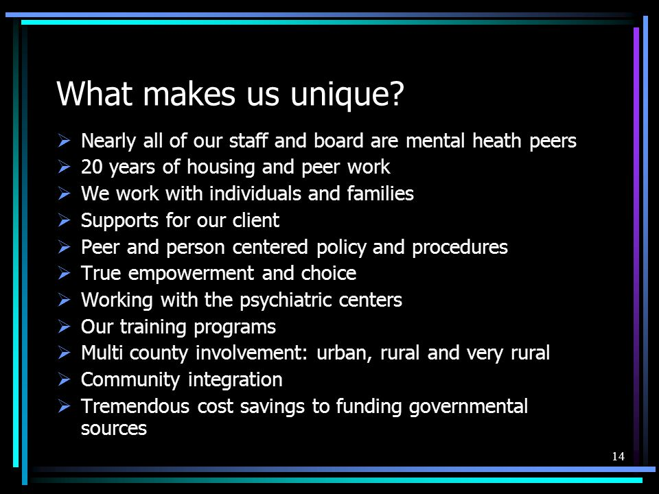 What makes us unique Nearly all of our staff and board are mental heath peers. 20 years of housing and peer work.