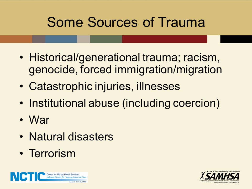 Some Sources of Trauma Historical/generational trauma; racism, genocide, forced immigration/migration.